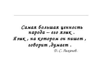 Самая большая ценность народа – его язык . Язык , на котором он пишет , гово
