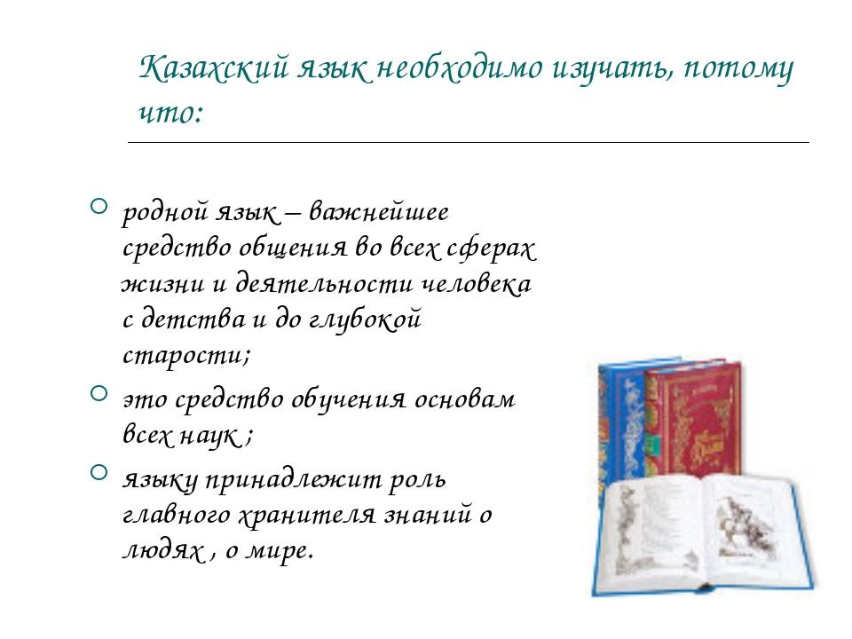 Казахский язык необходимо изучать, потому что: родной язык – важнейшее средст...