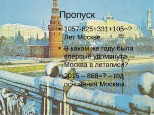 Пропуск 1057-625+331+105=? Лет Москве. В каком же году была впервые упомянута