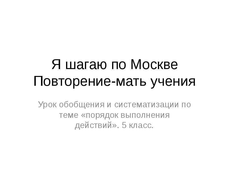Я шагаю по Москве Повторение-мать учения Урок обобщения и систематизации по т...