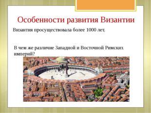 Особенности развития Византии Византия просуществовала более 1000 лет. В чем