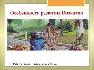Особенности развития Византии Рабство было слабее, чем в Риме