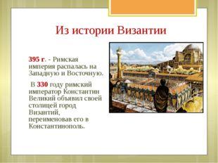395 г. - Римская империя распалась на Западную и Восточную. B 330 годy римски