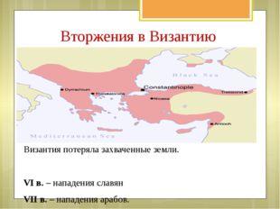 Вторжения в Византию Византия потеряла захваченные земли. VI в. – нападения с