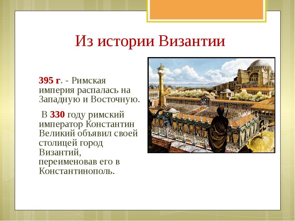 395 г. - Римская империя распалась на Западную и Восточную. B 330 годy римски...