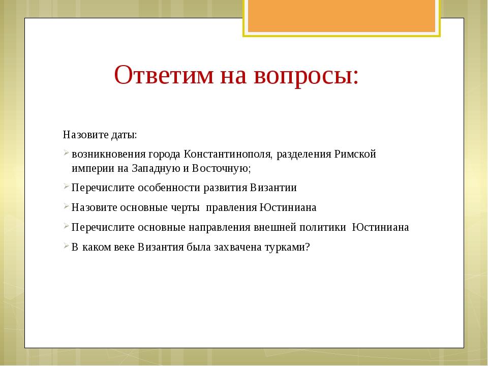 Ответим на вопросы: Назовите даты: возникновения города Константинополя, разд...