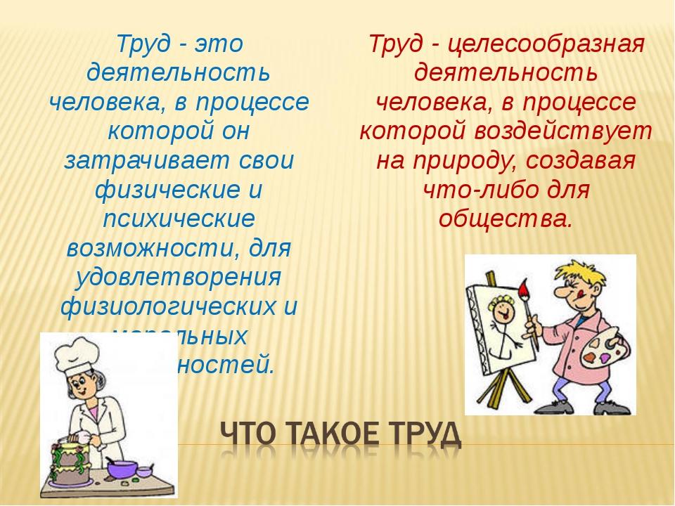 Труд - это деятельность человека, в процессе которой он затрачивает свои физи...