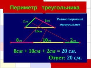 Периметр треугольника 8см 8см 10см 2см 10см 2см 8см + 10см + 2см = 20 см. Отв