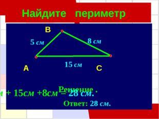 Найдите периметр B A C Решение . 8 см 5 см 15 см 5см + 15см +8см = 28 см. Отв