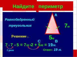 Найдите периметр A 7м 7м C B 5м 7 + 7 + 5 = 7м •2 + 5м = 19м. Ответ: 19 м. Ра