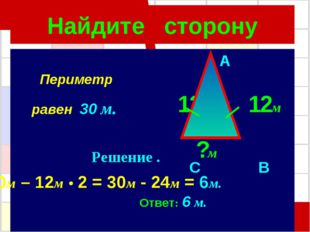 Найдите сторону A 12м 12м C B ?м 30м – 12м • 2 = 30м - 24м = 6м. Ответ: 6 м.