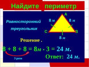 Найдите периметр A C B 8 м 8 м 8 м Решение . 8 + 8 + 8 = 8м • 3 = 24 м. Ответ