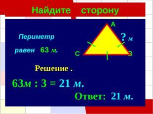 Найдите сторону A C B ? м Решение . 63м : 3 = 21 м. Ответ: 21 м. Периметр рав