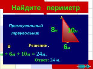 Найдите периметр A C B Прямоугольный треугольник ך Решение . 6м 8м 10м 8м + 6