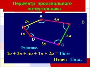 Периметр произвольного пятиугольника A B E D C 2м 5м 4м 3м 1м Решение. 4м + 3
