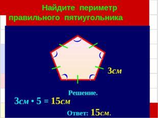 Найдите периметр правильного пятиугольника Решение. 3см • 5 = 15см Ответ: 15