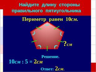Найдите длину стороны правильного пятиугольника Решение. 10см : 5 = 2см Отве