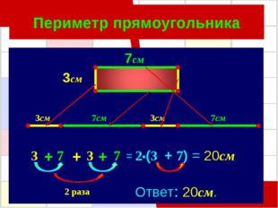 Периметр прямоугольника 7см 3см 3см 3 7см 7 7 7см 3 3см + + + = 2•(3 + 7) = 2