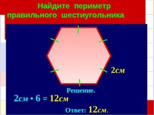 Найдите периметр правильного шестиугольника Решение. 2см • 6 = 12см Ответ: 12