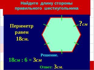 Найдите длину стороны правильного шестиугольника Решение. 18см : 6 = 3см Отве