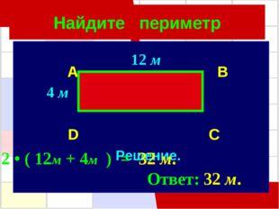 Найдите периметр A B D C Решение. 2 • ( 12м + 4м ) = 32 м. Ответ: 32 м. 12 м