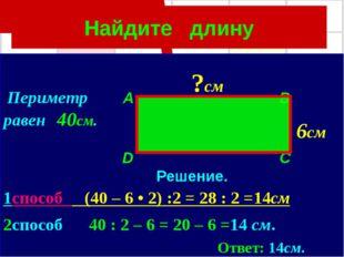 Найдите длину Периметр A B равен 40см. D C Решение. 1способ (40 – 6 • 2) :2 =