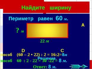 Найдите ширину Периметр равен 60 м. A B D C Решение. 1способ (60 – 2 • 22) :