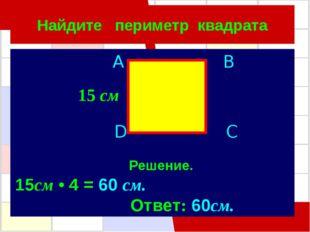 Найдите периметр квадрата A B D C 15см • 4 = 60 см. Ответ: 60см. Решение. 15 см