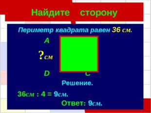 Найдите сторону Периметр квадрата равен 36 см. A B D C ?см Решение. 36см : 4