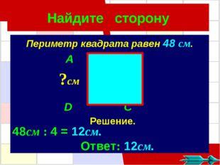 Найдите сторону Периметр квадрата равен 48 см. A B D C ?см Решение. 48см : 4