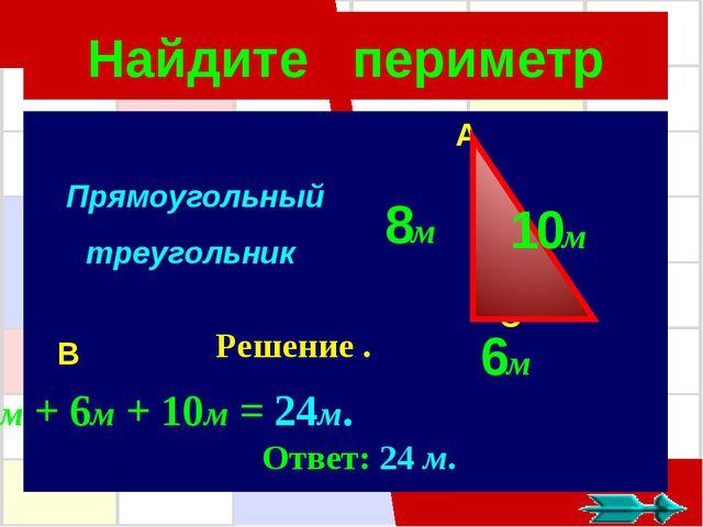 Найдите периметр A C B Прямоугольный треугольник ך Решение . 6м 8м 10м 8м + 6...