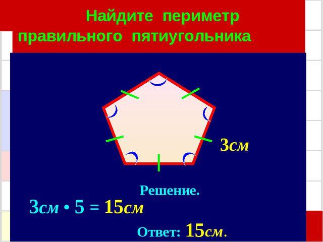 Найдите периметр правильного пятиугольника Решение. 3см • 5 = 15см Ответ: 15...