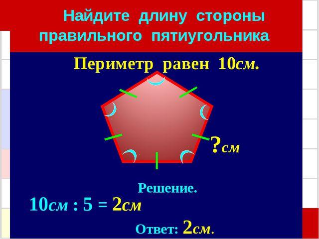 Найдите длину стороны правильного пятиугольника Решение. 10см : 5 = 2см Отве...