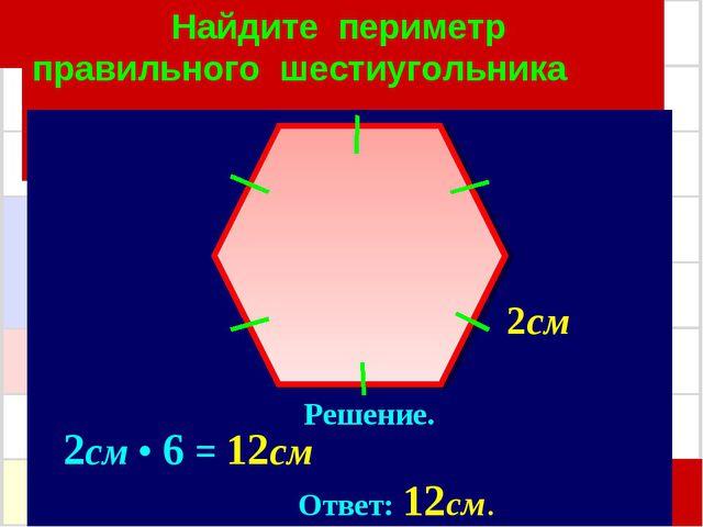 Найдите периметр правильного шестиугольника Решение. 2см • 6 = 12см Ответ: 12...