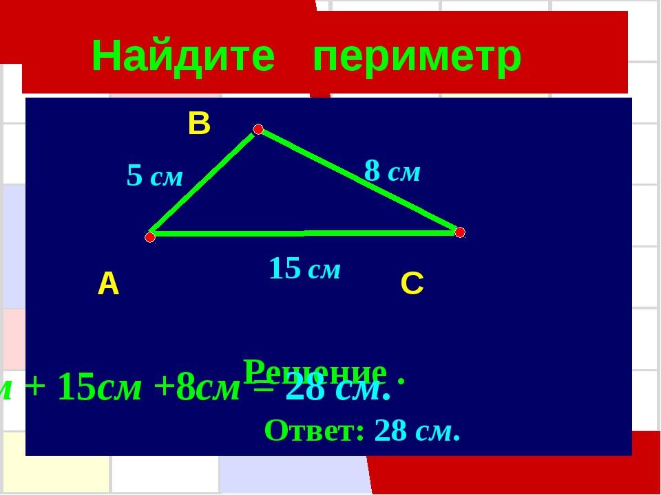Найдите периметр B A C Решение . 8 см 5 см 15 см 5см + 15см +8см = 28 см. Отв...