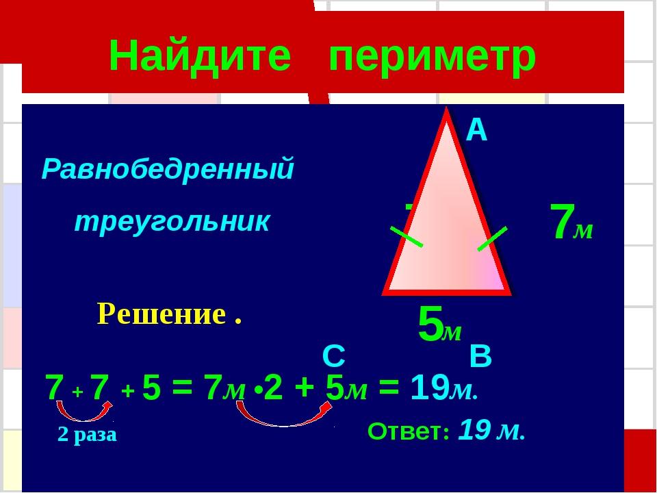 Найдите периметр A 7м 7м C B 5м 7 + 7 + 5 = 7м •2 + 5м = 19м. Ответ: 19 м. Ра...
