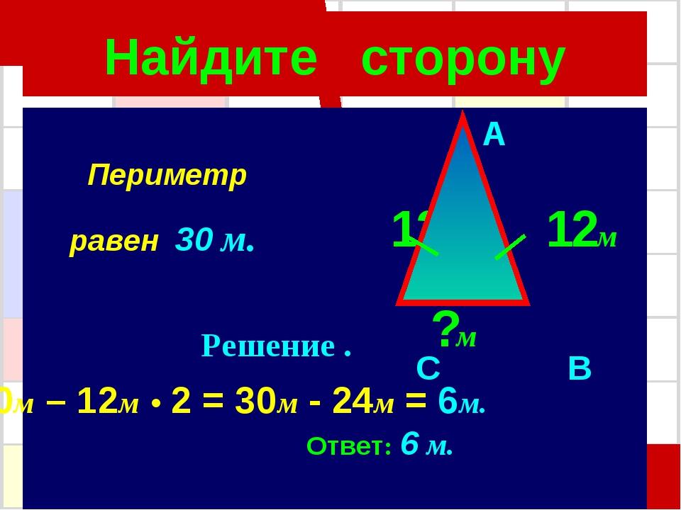 Найдите сторону A 12м 12м C B ?м 30м – 12м • 2 = 30м - 24м = 6м. Ответ: 6 м....