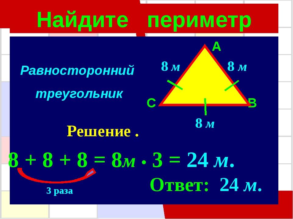 Найдите периметр A C B 8 м 8 м 8 м Решение . 8 + 8 + 8 = 8м • 3 = 24 м. Ответ...