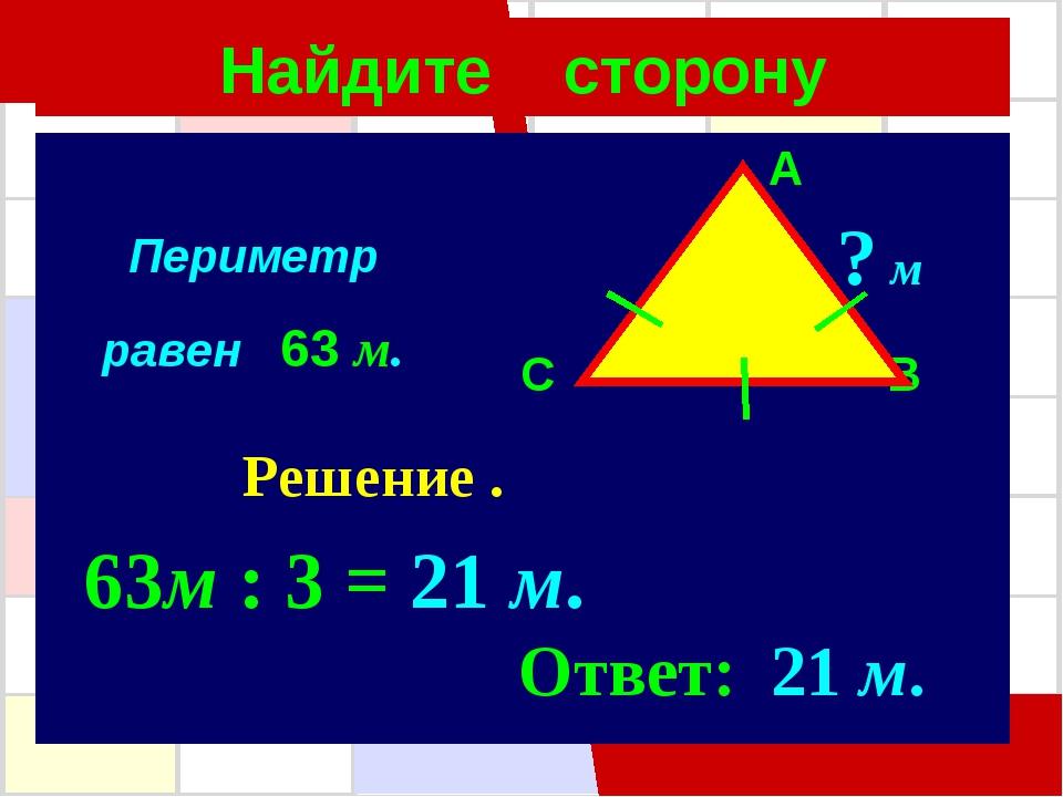 Найдите сторону A C B ? м Решение . 63м : 3 = 21 м. Ответ: 21 м. Периметр рав...