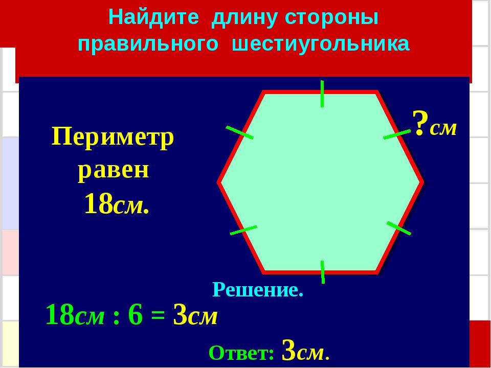 Найдите длину стороны правильного шестиугольника Решение. 18см : 6 = 3см Отве...