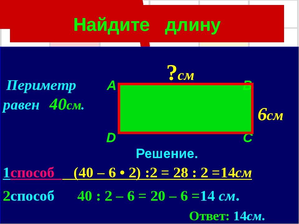 Найдите длину Периметр A B равен 40см. D C Решение. 1способ (40 – 6 • 2) :2 =...