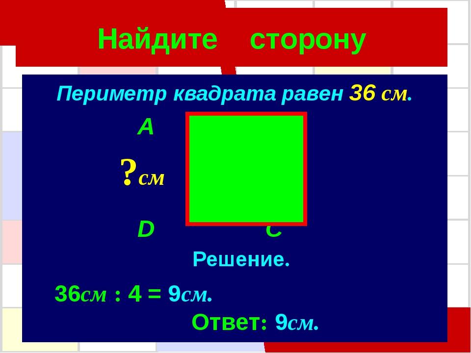 Найдите сторону Периметр квадрата равен 36 см. A B D C ?см Решение. 36см : 4...