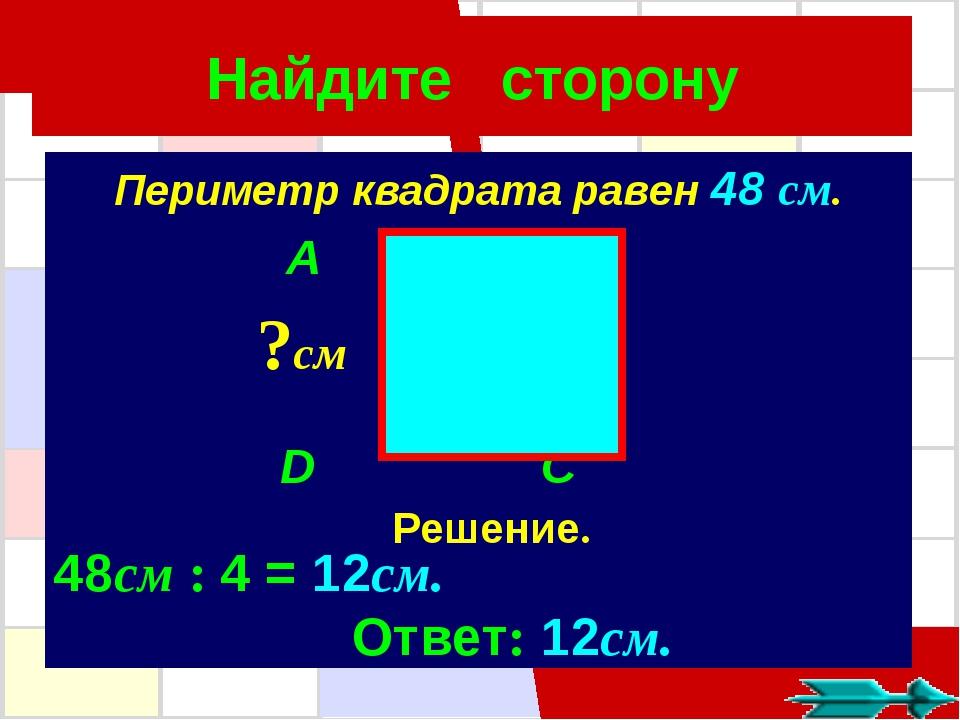 Найдите сторону Периметр квадрата равен 48 см. A B D C ?см Решение. 48см : 4...