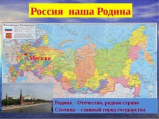 Россия наша Родина Родина – Отечество, родная страна Столица – главный город