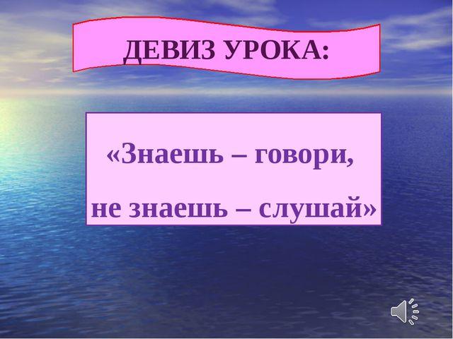 «Знаешь – говори, не знаешь – слушай» ДЕВИЗ УРОКА: