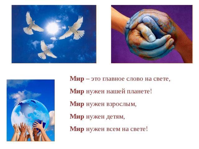 Мир – это главное слово на свете, Мир нужен нашей планете! Мир нужен взрослым...