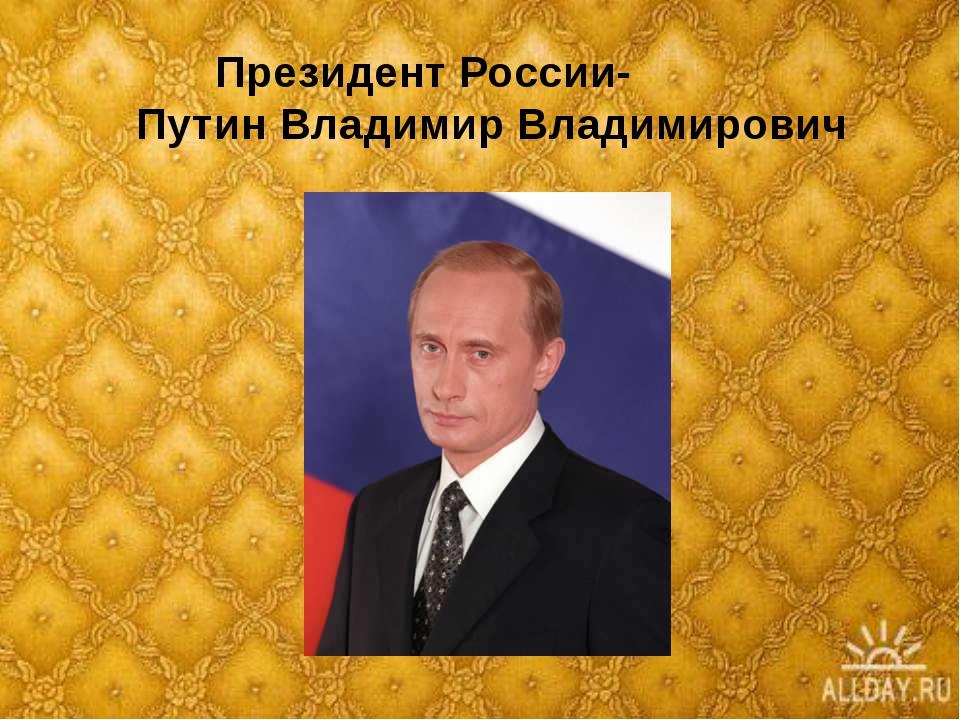 Президент России- Путин Владимир Владимирович