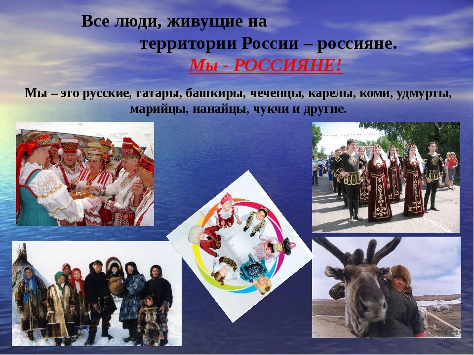 Все люди, живущие на территории России – россияне. Мы - РОССИЯНЕ! Мы – это р...