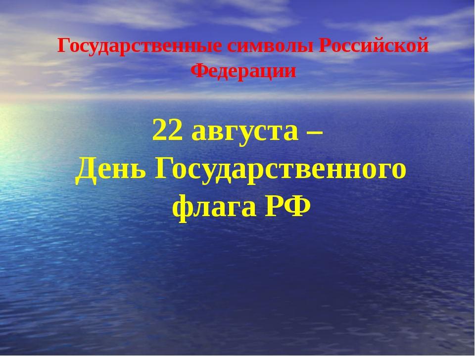 22 августа – День Государственного флага РФ Государственные символы Российск...