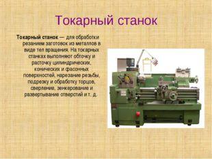 Токарный станок Токарный станок— для обработки резанием заготовок из металло